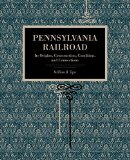 Pennsylvania Railroad: Its Origins, Construction, Condition, and Connections